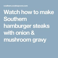Watch how to make Southern hamburger steaks with onion & mushroom gravy