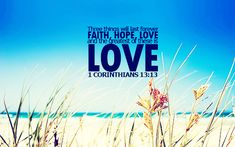"""Three things will last forever—faith, hope, and love—and the greatest of these is love."""