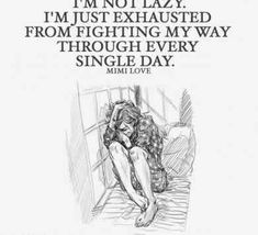 on Mental Illness Stigma Quote on mental health stigma - I'm not lazy. I'm just exhausted from fighting my way through every single day.Quote on mental health stigma - I'm not lazy. I'm just exhausted from fighting my way through every single day. Mental Illness Stigma, Mental Health Stigma, Mental Health Quotes, Chronic Illness, Chronic Pain, What Anxiety Feels Like, Understanding Anxiety, Borderline Personality Disorder, My Demons
