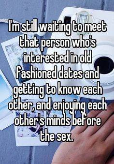 I'm still waiting to meet that person who's interested in old fashioned dates and getting to know each other, and enjoying each other's minds before the sex.