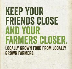 Keep your Friends Close and Your Farmers Closer. Eat locally grown food from locally grown farmers. Nourish your insides.