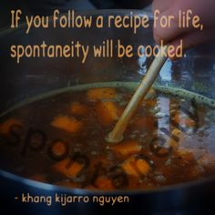 If you follow a recipe for life, spontaneity will be cooked. - khang kijarro nguyen #quotes #spontaneity #recipe #kijarro