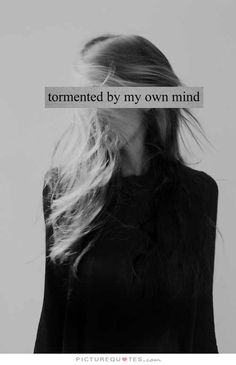 I am tormented by my own mind.