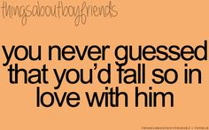 You never guessed that you'd fall so in love with him... <3 Things About Boyfriends