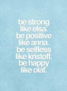 Be strong like elsa. Be positive like anna. Be selfless like kristoff. Be happy like olaf