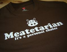 I love this shirt, I all the time say I am a meatetarian, lol (very few veggies I like)