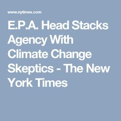 E.P.A. Head Stacks Agency With Climate Change Skeptics - The New York Times