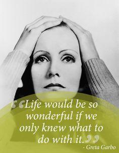 """""""A vida seria tão maravilhosa se nós só soubessemos o que fazer com isso."""" - Greta Garbo"""