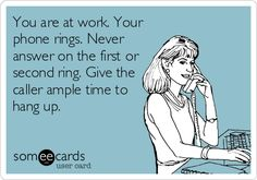 You are at work. Your phone rings. Never answer on the first or second ring. Give the caller ample time to hang up.
