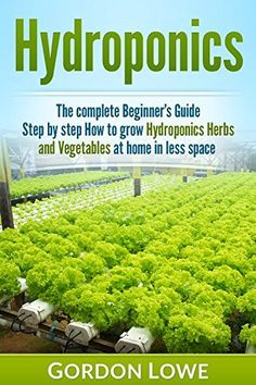 Hydroponics : The Complete Beginner's Guide Step by Step How to Grow Hydroponics Herbs and Vegetables at home in less space. Techniques, Hydroponic, Vegetable) by Gordon Lowe Home Hydroponics, Hydroponic Farming, Backyard Aquaponics, Hydroponic Growing, Hydroponics System, Permaculture, Sustainable Farming, Urban Farming, Organic Farming