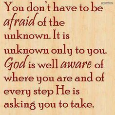 Trust God...you don't have to be afraid of the unknown. It is only unknown to you. God is well aware of where you are and of EVERY step He is asking you to take. #BiblicalLifeCoaching
