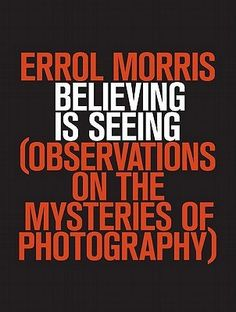 Believing is Seeing: Observations on the Mysteries of Photography by Errol Morris