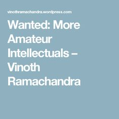 Wanted: More Amateur Intellectuals – Vinoth Ramachandra