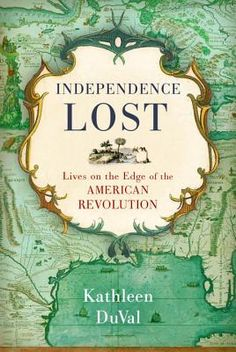 Independence Lost: Lives on the Edge of the American Revolution by Kathleen DuVal