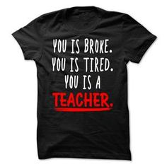 YOU IS BROKE YOU IS TIRED YOU IS A TEACHER TSHIRT