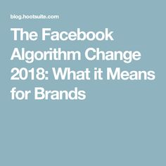 The Facebook Algorithm Change 2018: What it Means for Brands