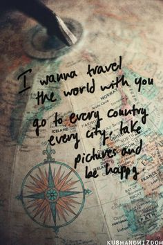 I wanna travel the world with you. Go to every country, every city, take pictures and be happy.