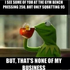 On this page you can create a funny Kermit the Frog Drinking Tea meme. But that's none of my business. Gym Humor, Workout Humor, Squat Humor, Fitness Humour, Fitness Motivation, Funny Workout, Funny Fitness, Frog Drinking Tea, Thanksgiving Clapback
