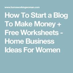 How To Start a Blog To Make Money + Free Worksheets - Home Business Ideas For Women