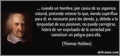..., cuando un hombre, por causa de su aspereza natural, pretende retener lo que, siendo superfluo para él, es necesario para los demás, y, debido a la terquedad de sus pasiones, no puede corregirse, habrá de ser expulsado de la sociedad por constituir un peligro para ella. (Thomas Hobbes)
