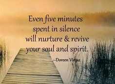 Even five minutes spent in silence will nuture & revive your soul and spirit. ~Doreen Virtue