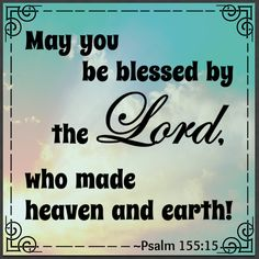 """""""May you be blessed by the Lord, who made heaven and earth!"""" ~Psalm 155:15"""