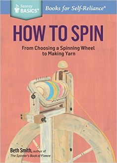 How to Spin: From Choosing a Spinning Wheel to Making Yarn.