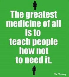 The greatest medicine of all is to teach people how not to need it!