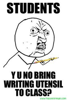 Students: Y U No bring writing utensil to class? #teacherproblems #teachermemes