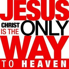 Jesus Christ is the only way to Heaven. <3 Amen: John 14:6