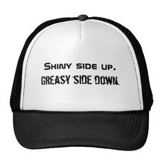 Shiny side up. Greasy side down. Mesh Hats