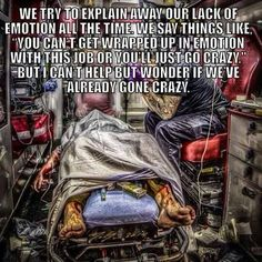 """Nursing: We try to explain away our lack of emotion all the time. We say things like """"You can't get wrapped up in emotion with this job or you'll just go crazy."""" But I can't help but wonder if we've already gone crazy. So true Paramedic Humor, Ems Humor, Firefighter Paramedic, Nurse Humor, Volunteer Firefighter, Trauma Nurse, Emergency Medical Services, Emergency Response, Nurse Quotes"""