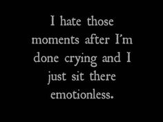 i hate those moments after i'm done crying and i just sit there emotionless