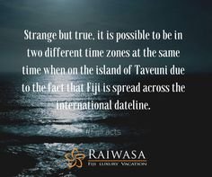 Strange but true, it is possible to be in two different time zones at the same time when on the island of Taveuni due to the fact that Fiji is spread across the international dateline.