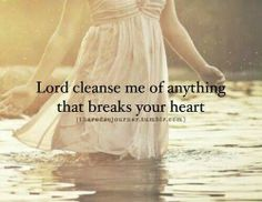 Lord cleanse me of anything that breaks your heart...
