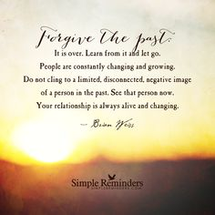 """Forgive the past. It is over. Learn from it and let go. People are constantly changing and growing. Do not cling to a limited, disconnected, negative image of a person in the past. See that person now. Your relationship is always alive and changing.""  — Brian Weiss"
