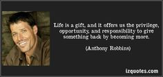 Life is a gift, and it offers us the privilege, opportunity, and responsibility to give something back by becoming more. (Anthony Robbins) #quotes #quote #quotations #AnthonyRobbins
