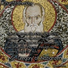 """""""Let us become like Christ, since Christ became like us.  He assumed the worse that he might give us the better.  He became poor that we through his poverty might become rich."""" St Gregory of Nazianzen"""