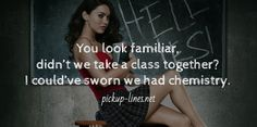 You look familiar,  didn't we take a class together?  I could've sworn we had chemistry.  / pickup-lines.net