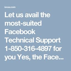 Let us avail the most-suited Facebook Technical Support 1-850-316-4897  for you Yes, the Facebook users can avail the most-suited Facebook Technical Support for you by simply dialing the toll-free phone number 1-850-316-4897 which is working 24*7*365 days throughout the world. Once the Facebook users encounter any real-time Facebook problems then the Facebook users are recommended to put your smart phone to the best use by making use of the telephone service. For more information visit…