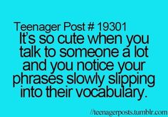 Teenager Post #19301 ~ It's so so cute when you talk to someone a lot and you notice your phases slowly slipping into their vocabulary. ☮