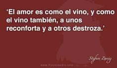 El amor es como el vino, y como el vino también, a unos reconforta y a otros destroza.