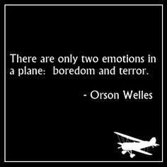 Same as life!  Except he must not have been a pilot because there's a third emotion that all pilots live for- the sheer joy of flying...of slipping the surly bonds of earth and being free.