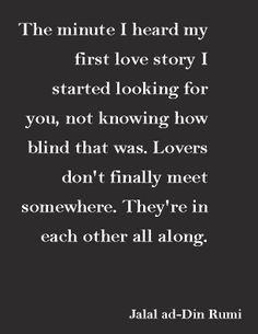 """The minute I heard my first love story i started looking for you, not knowing how blind that was. Lovers don't finally meet somewhere. They're in each other all along.""—Jalal ad-Din Rumi"
