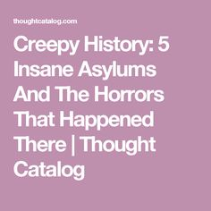 Creepy History: 5 Insane Asylums And The Horrors That Happened There | Thought Catalog