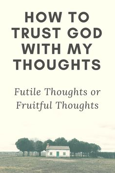 Do I trust God to fulfill his purpose through me? Healthy thought or futile thoughts. Read the blog.