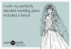 Funny Confession Ecard: I wish my perfectly detailed wedding plans included a fiancé.