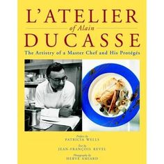 LAtelier of Alain Ducasse : The Artistry of a Master Chef and His Proteges