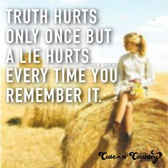 Truth hurts only once but a lie hurts everytime you remember it.