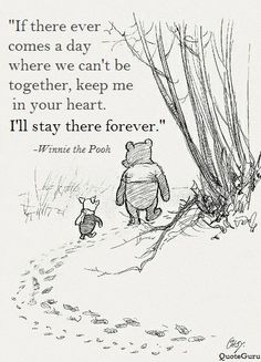 If there ever comes a day where we can't be together, keep me in your heart. I'll stay there forever. - Winnie the Pooh